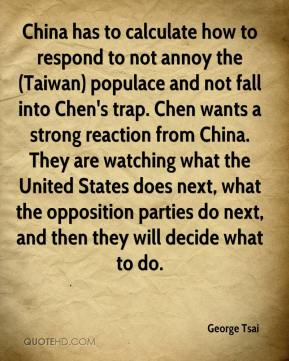 George Tsai - China has to calculate how to respond to not annoy the (Taiwan) populace and not fall into Chen's trap. Chen wants a strong reaction from China. They are watching what the United States does next, what the opposition parties do next, and then they will decide what to do.