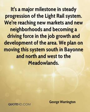 George Warrington - It's a major milestone in steady progression of the Light Rail system. We're reaching new markets and new neighborhoods and becoming a driving force in the job growth and development of the area. We plan on moving this system south in Bayonne and north and west to the Meadowlands.