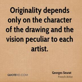 Georges Seurat - Originality depends only on the character of the drawing and the vision peculiar to each artist.