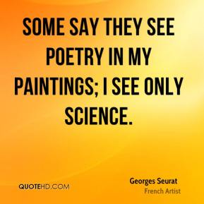 Georges Seurat - Some say they see poetry in my paintings; I see only science.