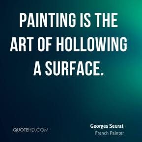 Georges Seurat - Painting is the art of hollowing a surface.