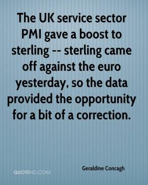 Geraldine Concagh - The UK service sector PMI gave a boost to sterling -- sterling came off against the euro yesterday, so the data provided the opportunity for a bit of a correction.