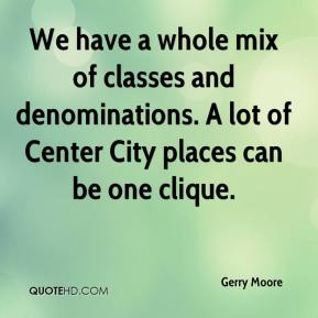 Gerry Moore - We have a whole mix of classes and denominations. A lot of Center City places can be one clique.