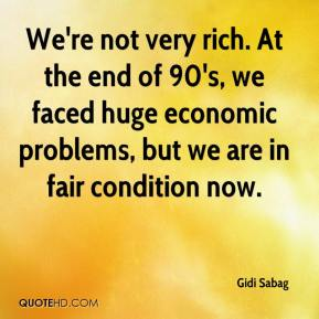 Gidi Sabag - We're not very rich. At the end of 90's, we faced huge economic problems, but we are in fair condition now.
