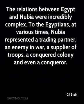Gil Stein - The relations between Egypt and Nubia were incredibly complex. To the Egyptians, at various times, Nubia represented a trading partner, an enemy in war, a supplier of troops, a conquered colony and even a conqueror.