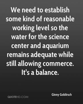 Ginny Goblirsch - We need to establish some kind of reasonable working level so the water for the science center and aquarium remains adequate while still allowing commerce. It's a balance.