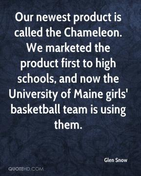 Glen Snow - Our newest product is called the Chameleon. We marketed the product first to high schools, and now the University of Maine girls' basketball team is using them.