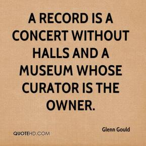 Glenn Gould - A record is a concert without halls and a museum whose curator is the owner.