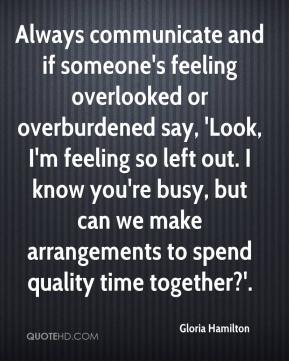 Gloria Hamilton - Always communicate and if someone's feeling overlooked or overburdened say, 'Look, I'm feeling so left out. I know you're busy, but can we make arrangements to spend quality time together?'.