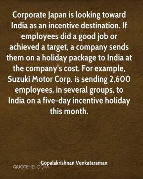 Gopalakrishnan Venkataraman - Corporate Japan is looking toward India as an incentive destination. If employees did a good job or achieved a target, a company sends them on a holiday package to India at the company's cost. For example, Suzuki Motor Corp. is sending 2,600 employees, in several groups, to India on a five-day incentive holiday this month.