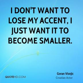 Goran Visnjic - I don't want to lose my accent, I just want it to become smaller.