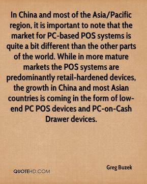 Greg Buzek - In China and most of the Asia/Pacific region, it is important to note that the market for PC-based POS systems is quite a bit different than the other parts of the world. While in more mature markets the POS systems are predominantly retail-hardened devices, the growth in China and most Asian countries is coming in the form of low-end PC POS devices and PC-on-Cash Drawer devices.