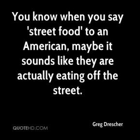 Greg Drescher - You know when you say 'street food' to an American, maybe it sounds like they are actually eating off the street.