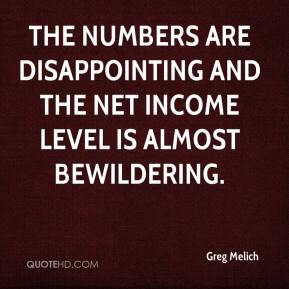 Greg Melich - The numbers are disappointing and the net income level is almost bewildering.