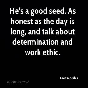 Greg Morales - He's a good seed. As honest as the day is long, and talk about determination and work ethic.