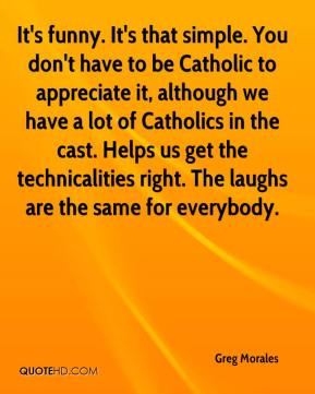 Greg Morales - It's funny. It's that simple. You don't have to be Catholic to appreciate it, although we have a lot of Catholics in the cast. Helps us get the technicalities right. The laughs are the same for everybody.