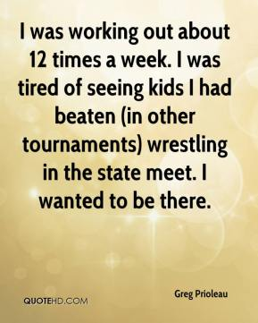 Greg Prioleau - I was working out about 12 times a week. I was tired of seeing kids I had beaten (in other tournaments) wrestling in the state meet. I wanted to be there.
