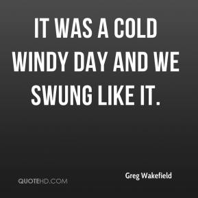 Greg Wakefield - It was a cold windy day and we swung like it.