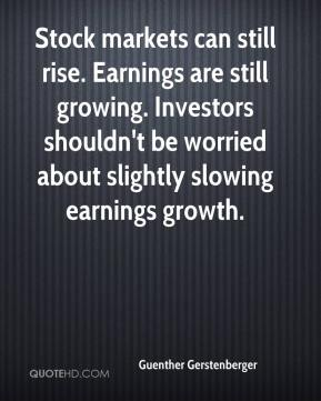 Guenther Gerstenberger - Stock markets can still rise. Earnings are still growing. Investors shouldn't be worried about slightly slowing earnings growth.