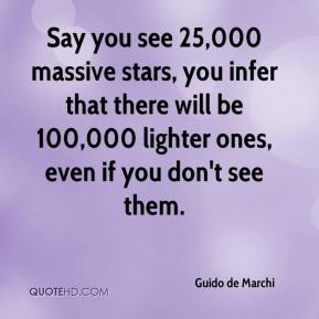 Guido de Marchi - Say you see 25,000 massive stars, you infer that there will be 100,000 lighter ones, even if you don't see them.