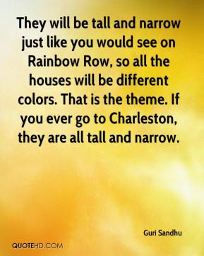 Guri Sandhu - They will be tall and narrow just like you would see on Rainbow Row, so all the houses will be different colors. That is the theme. If you ever go to Charleston, they are all tall and narrow.