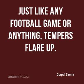 Gurpal Samra - Just like any football game or anything, tempers flare up.