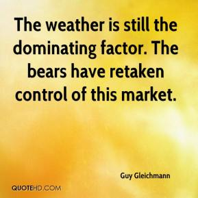 Guy Gleichmann - The weather is still the dominating factor. The bears have retaken control of this market.