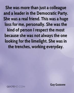 Guy Guzzone - She was more than just a colleague and a leader in the Democratic Party. She was a real friend. This was a huge loss for me, personally. She was the kind of person I respect the most because she was not always the one looking for the limelight. She was in the trenches, working everyday.