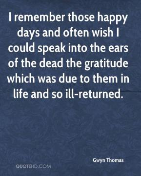 Gwyn Thomas - I remember those happy days and often wish I could speak into the ears of the dead the gratitude which was due to them in life and so ill-returned.