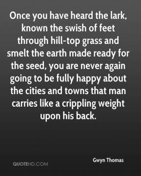 Gwyn Thomas - Once you have heard the lark, known the swish of feet through hill-top grass and smelt the earth made ready for the seed, you are never again going to be fully happy about the cities and towns that man carries like a crippling weight upon his back.