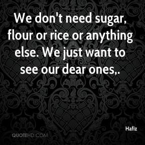 Hafiz - We don't need sugar, flour or rice or anything else. We just want to see our dear ones.