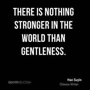 Han Suyin - There is nothing stronger in the world than gentleness.