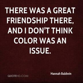 Hannah Baldwin - There was a great friendship there, and I don't think color was an issue.