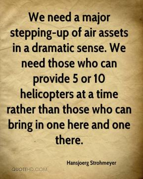 Hansjoerg Strohmeyer - We need a major stepping-up of air assets in a dramatic sense. We need those who can provide 5 or 10 helicopters at a time rather than those who can bring in one here and one there.