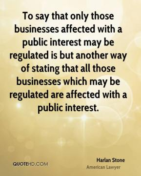 Harlan Stone - To say that only those businesses affected with a public interest may be regulated is but another way of stating that all those businesses which may be regulated are affected with a public interest.