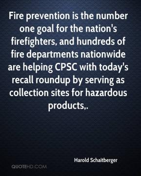 Fire prevention is the number one goal for the nation's firefighters, and hundreds of fire departments nationwide are helping CPSC with today's recall roundup by serving as collection sites for hazardous products.