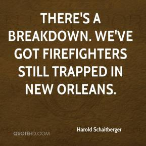 There's a breakdown. We've got firefighters still trapped in New Orleans.