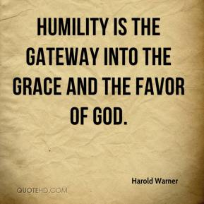 Harold Warner - Humility is the gateway into the grace and the favor of God.