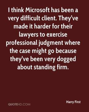 Harry First - I think Microsoft has been a very difficult client. They've made it harder for their lawyers to exercise professional judgment where the case might go because they've been very dogged about standing firm.