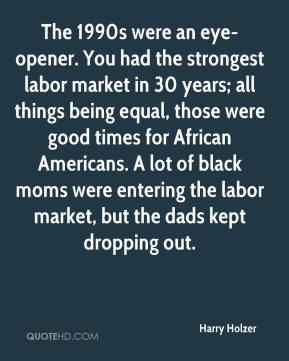 Harry Holzer - The 1990s were an eye-opener. You had the strongest labor market in 30 years; all things being equal, those were good times for African Americans. A lot of black moms were entering the labor market, but the dads kept dropping out.