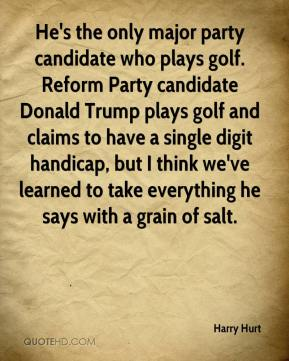 Harry Hurt - He's the only major party candidate who plays golf. Reform Party candidate Donald Trump plays golf and claims to have a single digit handicap, but I think we've learned to take everything he says with a grain of salt.