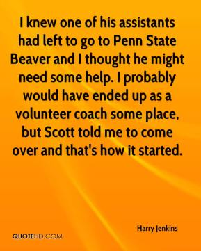 Harry Jenkins - I knew one of his assistants had left to go to Penn State Beaver and I thought he might need some help. I probably would have ended up as a volunteer coach some place, but Scott told me to come over and that's how it started.