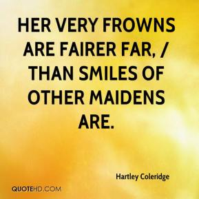 Her very frowns are fairer far, / Than smiles of other maidens are.