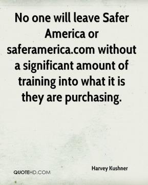 Harvey Kushner - No one will leave Safer America or saferamerica.com without a significant amount of training into what it is they are purchasing.