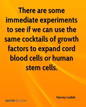 Harvey Lodish - There are some immediate experiments to see if we can use the same cocktails of growth factors to expand cord blood cells or human stem cells.