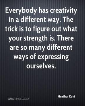 Heather Kent - Everybody has creativity in a different way. The trick is to figure out what your strength is. There are so many different ways of expressing ourselves.