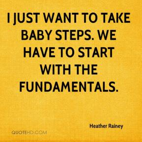 Heather Rainey - I just want to take baby steps. We have to start with the fundamentals.