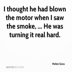 Helen Goss - I thought he had blown the motor when I saw the smoke, ... He was turning it real hard.