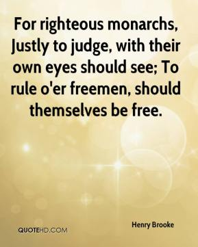 For righteous monarchs, Justly to judge, with their own eyes should see; To rule o'er freemen, should themselves be free.