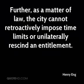 Henry Eng - Further, as a matter of law, the city cannot retroactively impose time limits or unilaterally rescind an entitlement.